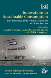 Innovations in Sustainable Consumption: New Economics, Socio-Technical Transitions and Social Practices