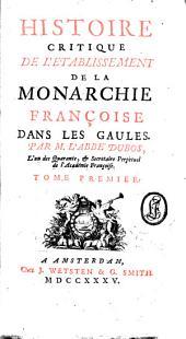 Histoire critique de l'établissement de la monarchie française dans les Gaules: Volume1