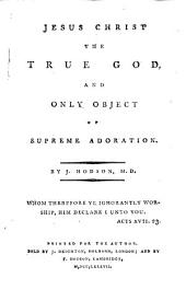 Jesus Christ the True God: And Only Object of Supreme Adoration. By J. Hodson, ...