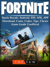Fortnite Mobile, Battle Royale, Android, IOS, APK, APP, Download, Coms, Codes, Tips, Cheats, Game Guide Unofficial: Beat your Opponents & the Game!