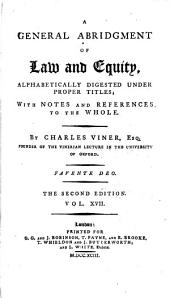 A General Abridgment of Law and Equity: Alphabetically Digested Under Proper Titles : with Notes and References to the Whole, Volume 17