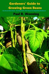 Gardeners' Guide to Growing Green Beans in the Vegetable Garden: The Green Bean Book – Growing Bush, Pole Beans For Beginning Gardeners