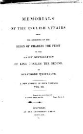 Memorials of the English Affairs: From the Beginning of the Reign of Charles the First to the Happy Restoration of King Charles the Second, Volume 3