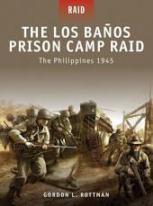 The Los Banos Prison Camp Raid: The Philippines 1945