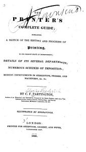The Printer's Complete Guide: Containing a Sketch of the History and Progress of Printing, to Its Present State of Improvement; Details of Its Several Departments; Numerous Schemes of Imposition; Modern Improvements in Stereotype, Presses, and Machinery, &c &c