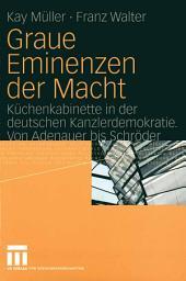 Graue Eminenzen der Macht: Küchenkabinette in der deutschen Kanzlerdemokratie. Von Adenauer bis Schröder