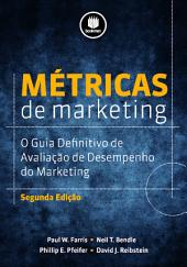 Métricas de Marketing - 2ed: O Guia Definitivo de Avaliação do Desempenho do Marketing