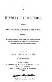 A history of Illinois, from its commencement as a state in 1818 to 1847: containing a full account of the Black Hawk War, the rise, progress, and fall of Mormonism, the Alton and Lovejoy riots, and other important and interesing [sic] events