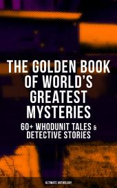 THE GOLDEN BOOK OF WORLD'S GREATEST MYSTERIES – 60+ Whodunit Tales & Detective Stories (Ultimate Anthology): The World's Finest Mysteries by the World's Greatest Authors: The Purloined Letter, A Scandal in Bohemia, The Safety Match, The Black Hand, The Rope of Fear, Number 13, The Birth-Mark…