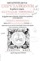 Metaphysicarum disputationum, in quibus & uniuersa naturalis theologia ordinate traditur...: tomus posterior