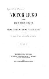 Victor Hugo raconté par un témoin de sa vie avec œuvres inédites de Victor Hugo, entre autres un drame en trois actes: Volume1