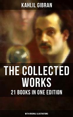 The Collected Works of Kahlil Gibran  21 Books in One Edition  With Original Illustrations