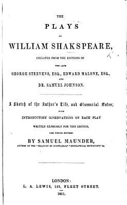 The Plays of William Shakspeare  Collated from the Editions of the Late G  Steevens  Esq   E  Malone  Esq   and Dr  Samuel Johnson  A Sketch of the Author s Life  and Glossarial Notes  with Introductory Observations on Each Play Written Expressly for this Edition  The Whole Revised by S  Maunder PDF