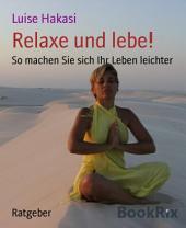 Relaxe und lebe!: So machen Sie sich Ihr Leben leichter
