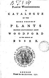 Plantae Woodfordienses: A Catalogue of the More Perfect Plants Growing Spontaneously about Woodford in the County of Essex..