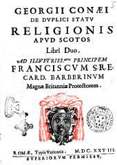 Georgii Conaei De duplici statu religionis apud Scotos libri duo. Ad illustrissimum principem Franciscum S.R.E. card. Barberinum ..