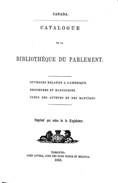 Download Catalogue of the Library of Parliament  Works relating to America  Pamphlets and manuscripts  Index to author sand subjects  vol  I II Book