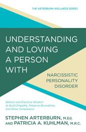 Understanding and Loving a Person with Narcissistic Personality Disorder: Biblical and Practical Wisdom to Build Empathy, Preserve Boundaries, and Show Compassion