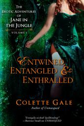 Entwined, Entangled & Enthralled: The Erotic Adventures of Jane in the Jungle, Volume 1