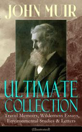 JOHN MUIR Ultimate Collection: Travel Memoirs, Wilderness Essays, Environmental Studies & Letters (Illustrated): Picturesque California, The Treasures of the Yosemite, Our National Parks, Steep Trails, Travels in Alaska, A Thousand-mile Walk to the Gulf, Save the Redwoods, The Cruise of the Corwin and more