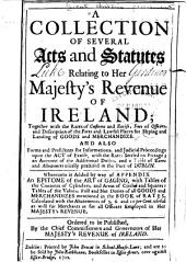 A collection of several acts and statutes relating to Her Majesty's revenue of Ireland: together with the rates of customs and excise, fees of officers, and description of the ports ... and also forms and presidents for informations and judicial proceedings upon the act of excise ... whereunto is added by way of appendix an epitome of the art of gaging ... tables of the values, full and net duties of all goods and merchandizes mentioned in the Book of rates ...