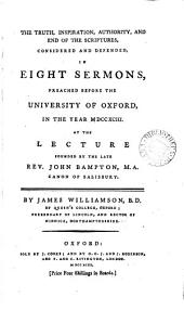 The Truth, Inspiration, Authority, and End of the Scriptures, Considered and Defended,: In Eight Sermons, Preached Before the University of Oxford, in the Year MDCCXCIII. At the Lecture Founded by the Late Rev. John Bampton, M.A. Canon of Salisbury