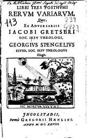 Libri tres posthumi rerum variarum, quos ex adversariis Jacobi Gretseri ... Georgius Stengelius ... selegit