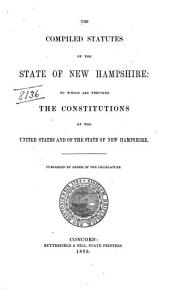 The Compiled Statutes of the State of New Hampshire: To which are Prefixed the Constitutions of the United States and of the State of New Hampshire
