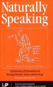 Naturally Speaking: A Dictionary of Quotations on Biology, Botany, Nature and Zoology, Second Edition