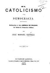 """El Catolicismo y la Democracia. Refutacion à """"La América en Peligro"""" del Señor F. Bilbao"""