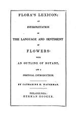 Flora's lexicon: an interpretation of the language and sentiment of flowers: with an outline of botany, a poetical introduction