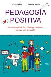 Pedagogía positiva: Consigue que tus hijos disfruten aprendiendo (en la casa y en la escuela)