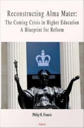 Reconstructing Alma Mater: The Coming Crisis in Higher Education, a Blueprint for Reform