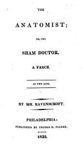 The Anatomist; Or, The Sham Doctor: A Farce. In Two Acts