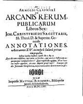 Ad Arnoldi Clapmarii De Arcanis rerumpublicarum libros sex Joh. Cristfried Sagittarii ...: annotationes ante annos XIV in inclyta Salana privatim propositae