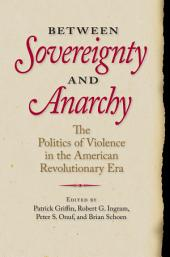Between Sovereignty and Anarchy: The Politics of Violence in the American Revolutionary Era