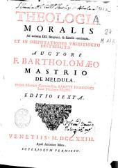 Theologia moralis ad mentem D.D. Seraphici [et] subtilis concinnata et in disputationes vigintiocto distributa