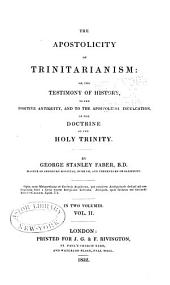 The apostolicity of Trinitarianism: or, The testemony of history, to the positive antiquity, and to the apostolical inculation, of the doctrine of the Holy Trinity, Volume 2