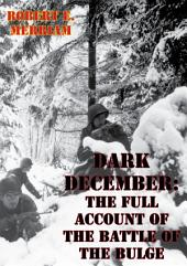 Dark December: The Full Account Of The Battle Of The Bulge [Illustrated Edition]