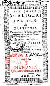 Iulii Cæsaris Scaligeri Epistolæ & orationes. Nunquam ante hac excusæ, quarum seriem & ordinem pagina sequens indicabit. Seorsum accessere Ioan. Th. Freigii Orationes 8..