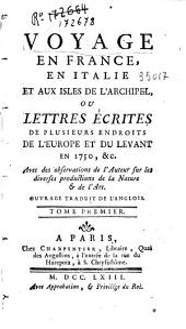 Voyage en France, en Italie et aux Isles de l'Archipiel ou Lettres écrites d plusieurs endroits de l'europe et du Levant en 1750 , et avec des observations de l'auteur sur les diverses productions de la nature et de l'art, traduit de l'anglois: Volume1