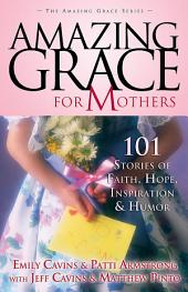 Amazing Grace for Mothers: 101 Stories of Faith, Hope, Inspiration and Humor