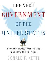 The Next Government of the United States  Why Our Institutions Fail Us and How to Fix Them PDF
