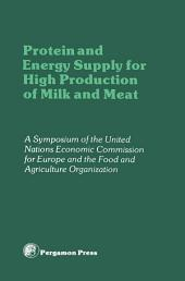 Protein and Energy Supply for High Production of Milk and Meat: Proceedings of a Symposium of the Committee on Agricultural Problems of the Economic Commission for Europe and the Food and Agriculture Organization, Geneva, Switzerland, 12-15 January 1981