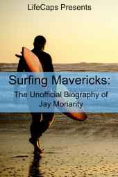 Surfing Mavericks: The Unofficial Biography of Jay Moriarity
