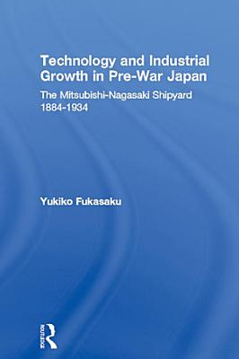 Technology and Industrial Growth in Pre War Japan The Mitsubishi Nagasaki Shipyard 1884 1934 PDF