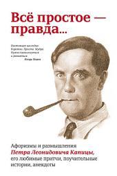 Всё простое — правда: Афоризмы и размышления Петра Леонидовича Капицы, его любимые притчи, поучительные истории, анекдоты