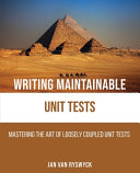 Writing Maintainable Unit Tests: Mastering the Art of Loosely Coupled Unit Tests