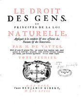 Le droit des gens ou principes de la loi naturelle appliqués à la conduite et aux affaires des nations et des souverains: Volume1
