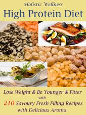 Holistic Wellness High Protein Diet: Lose Weight & Be Younger & Fitter with 210 Savoury Fresh Filling Recipes with Delicious Aroma